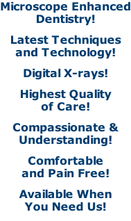 Microscope Enhanced Dentistry! Latest Techniques and Technology! Digital X-rays! Highest Quality of Care! Compassionate & Understanding! Comfortable and Pain Free! Available When You Need Us!