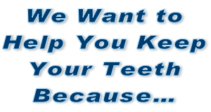 We Want to Help You Keep Your Teeth Because…