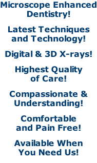 Microscope Enhanced Dentistry! Latest Techniques and Technology! Digital & 3D X-rays! Highest Quality of Care! Compassionate & Understanding! Comfortable and Pain Free! Available When You Need Us!
